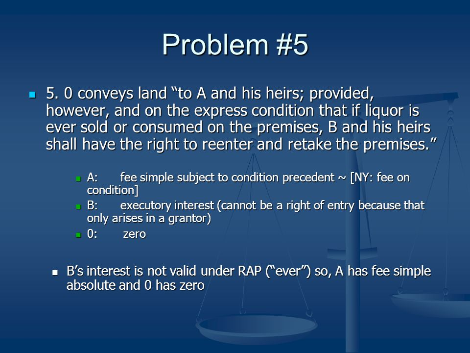 "Problem #5 5. 0 conveys land ""to A and his heirs; provided, however, and on the express condition that if liquor is ever sold or consumed on the premi"