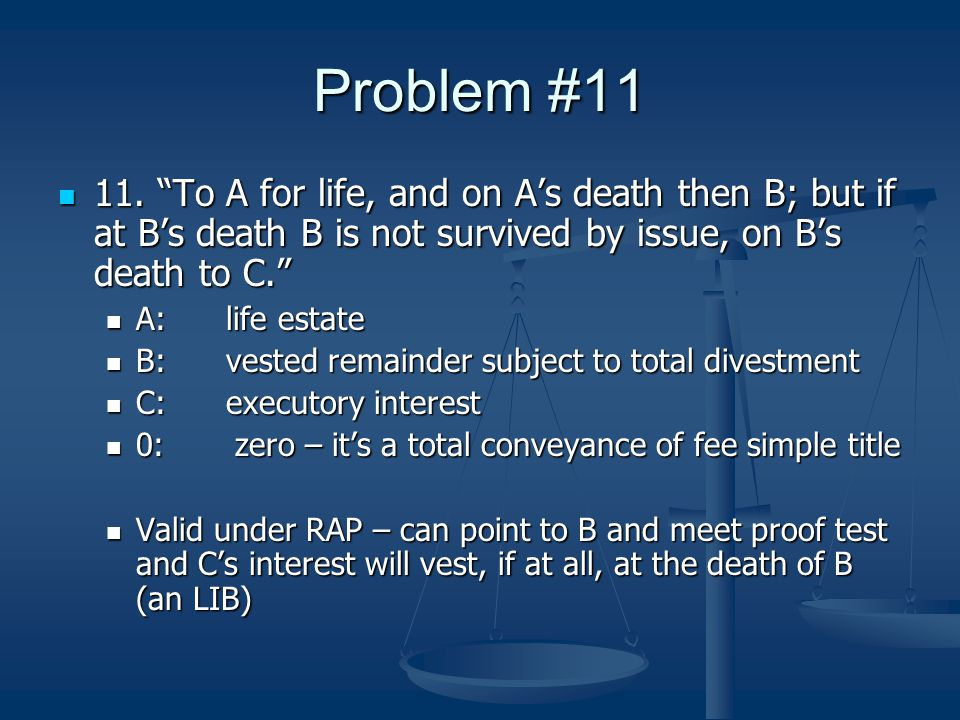 "Problem #11 11. ""To A for life, and on A's death then B; but if at B's death B is not survived by issue, on B's death to C."" 11. ""To A for life, and o"