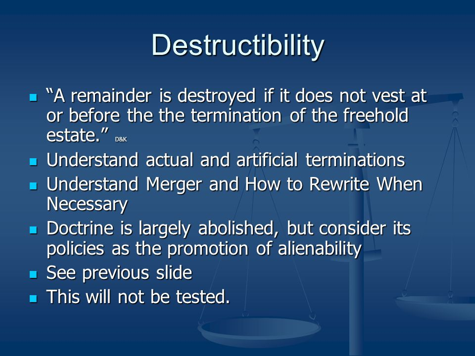 Destructibility A remainder is destroyed if it does not vest at or before the the termination of the freehold estate. D&K A remainder is destroyed if it does not vest at or before the the termination of the freehold estate. D&K Understand actual and artificial terminations Understand actual and artificial terminations Understand Merger and How to Rewrite When Necessary Understand Merger and How to Rewrite When Necessary Doctrine is largely abolished, but consider its policies as the promotion of alienability Doctrine is largely abolished, but consider its policies as the promotion of alienability See previous slide See previous slide This will not be tested.