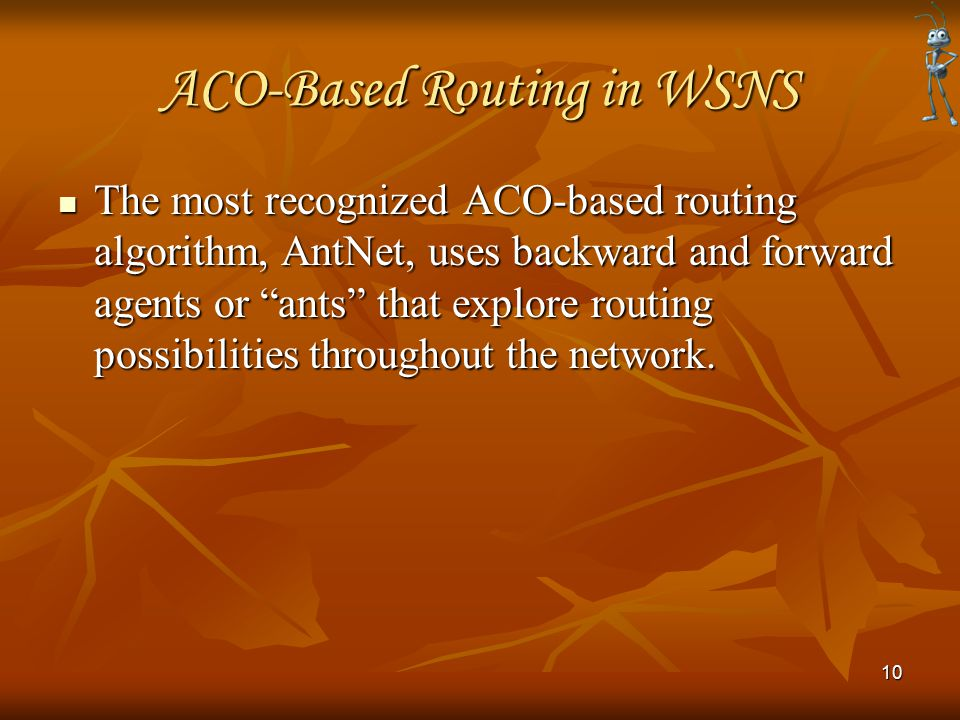 ACO-Based Routing in WSNS The most recognized ACO-based routing algorithm, AntNet, uses backward and forward agents or ants that explore routing possibilities throughout the network.