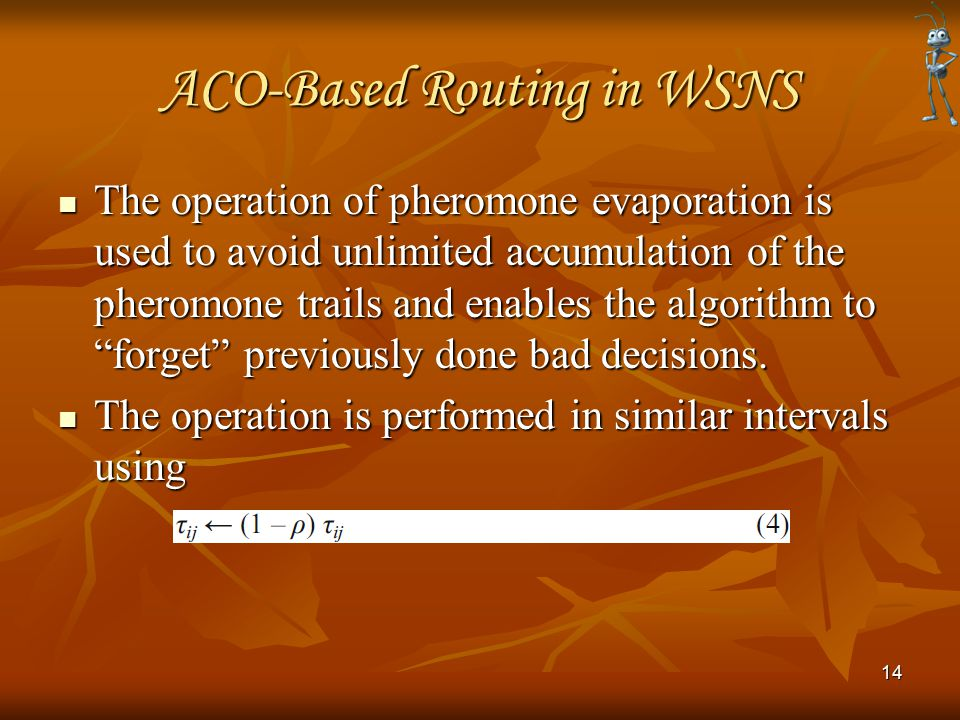 ACO-Based Routing in WSNS The operation of pheromone evaporation is used to avoid unlimited accumulation of the pheromone trails and enables the algorithm to forget previously done bad decisions.