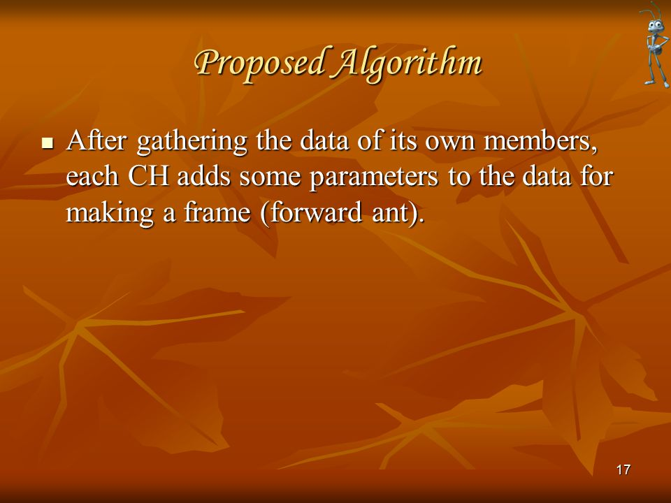 Proposed Algorithm After gathering the data of its own members, each CH adds some parameters to the data for making a frame (forward ant). After gathe