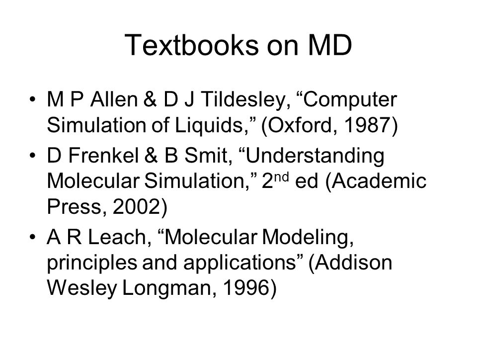 Textbooks on MD M P Allen & D J Tildesley, Computer Simulation of Liquids, (Oxford, 1987) D Frenkel & B Smit, Understanding Molecular Simulation, 2 nd ed (Academic Press, 2002) A R Leach, Molecular Modeling, principles and applications (Addison Wesley Longman, 1996)
