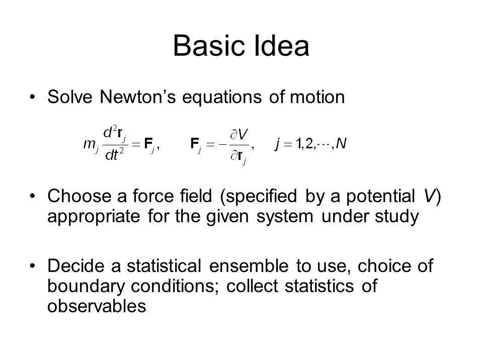 Basic Idea Solve Newton's equations of motion Choose a force field (specified by a potential V) appropriate for the given system under study Decide a