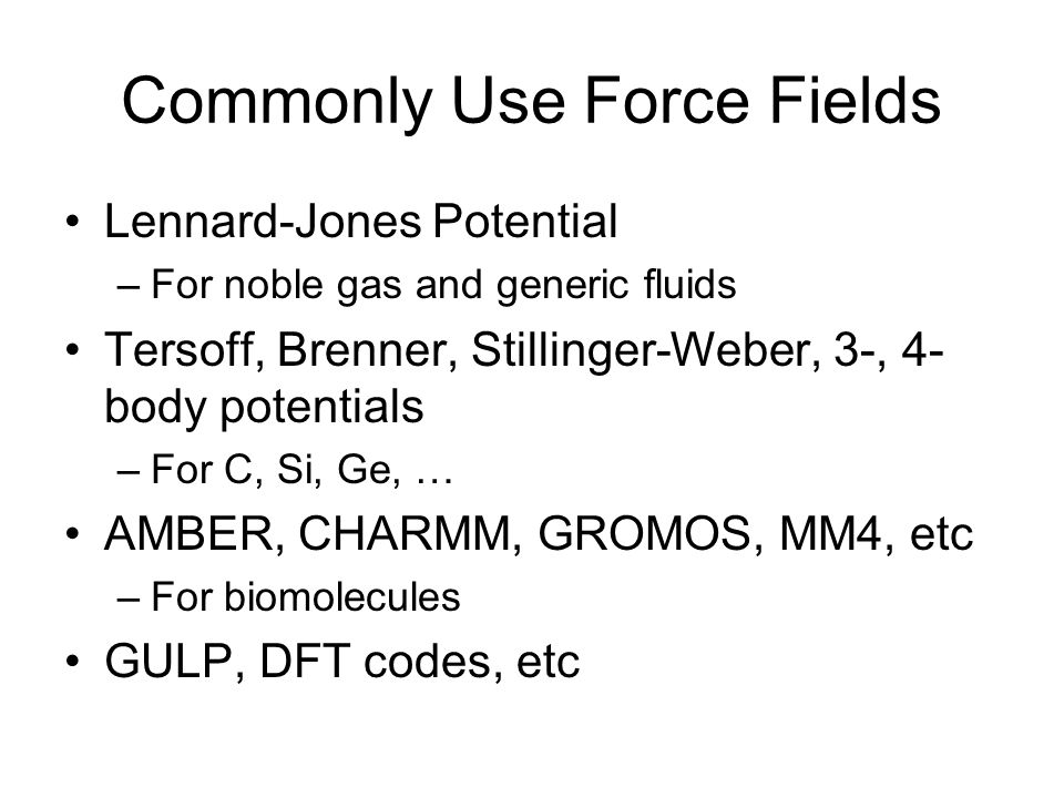 Commonly Use Force Fields Lennard-Jones Potential –For noble gas and generic fluids Tersoff, Brenner, Stillinger-Weber, 3-, 4- body potentials –For C, Si, Ge, … AMBER, CHARMM, GROMOS, MM4, etc –For biomolecules GULP, DFT codes, etc