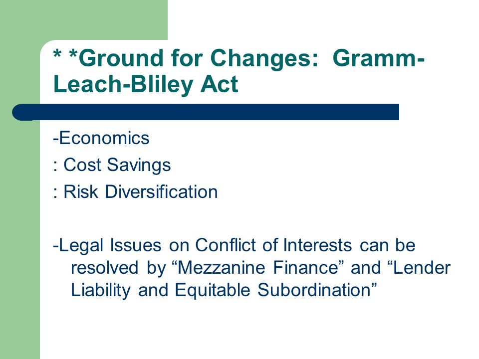 * *Ground for Changes: Gramm- Leach-Bliley Act -Economics : Cost Savings : Risk Diversification -Legal Issues on Conflict of Interests can be resolved by Mezzanine Finance and Lender Liability and Equitable Subordination