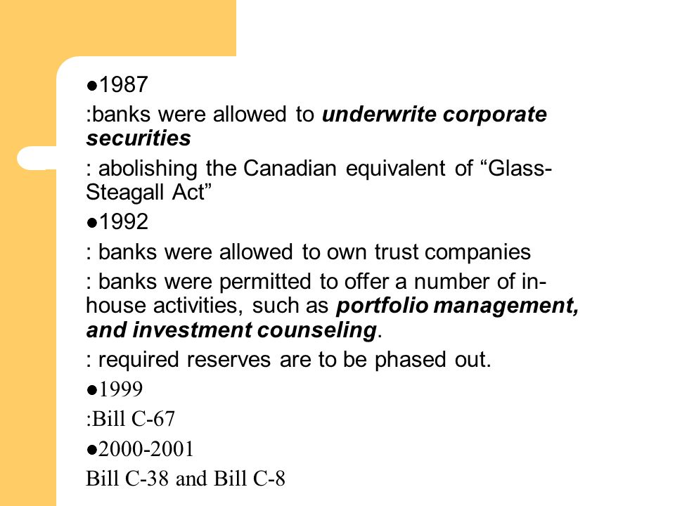 1987 :banks were allowed to underwrite corporate securities : abolishing the Canadian equivalent of Glass- Steagall Act 1992 : banks were allowed to own trust companies : banks were permitted to offer a number of in- house activities, such as portfolio management, and investment counseling.