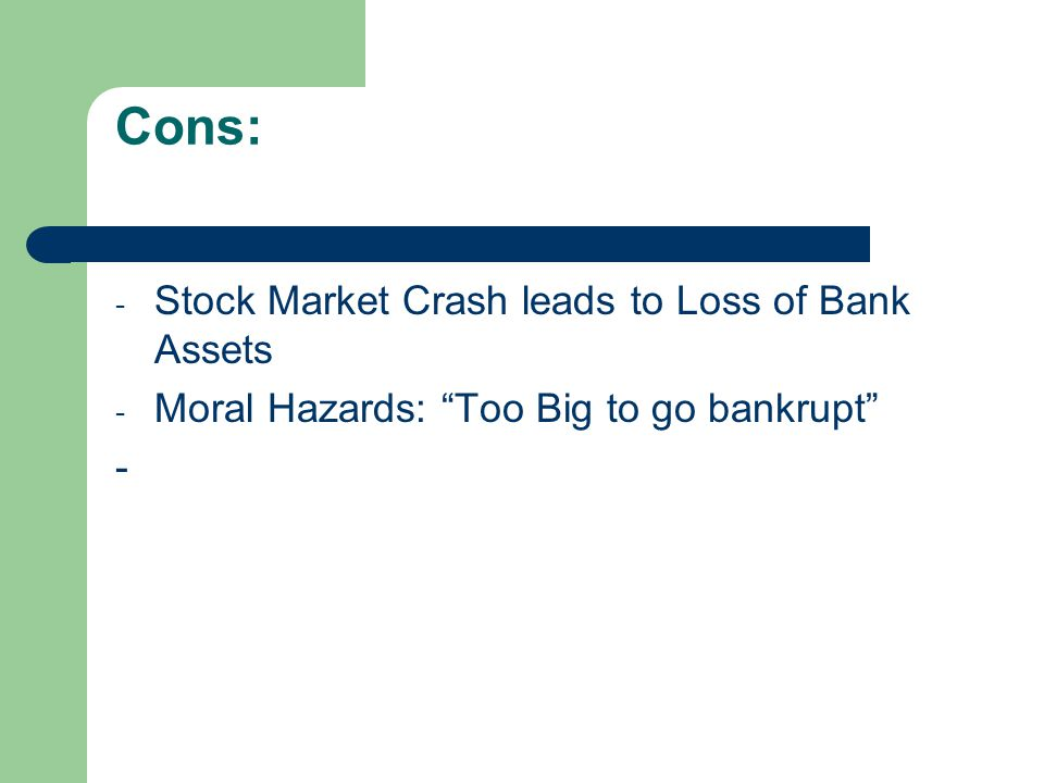 Cons: - Stock Market Crash leads to Loss of Bank Assets - Moral Hazards: Too Big to go bankrupt -