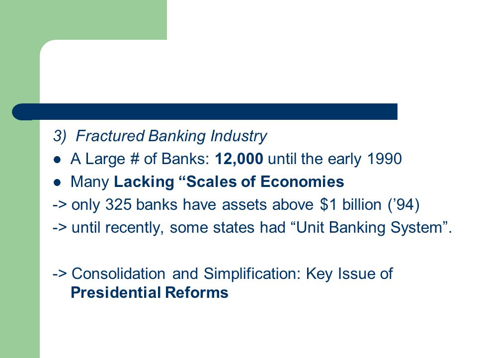 3) Fractured Banking Industry A Large # of Banks: 12,000 until the early 1990 Many Lacking Scales of Economies -> only 325 banks have assets above $1 billion ('94) -> until recently, some states had Unit Banking System .