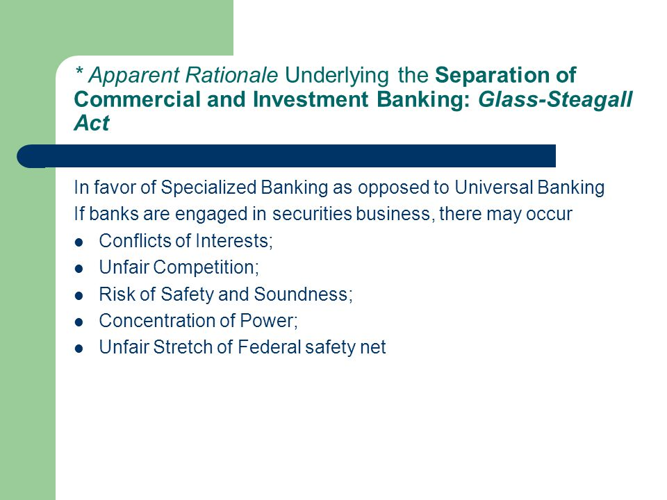 * Apparent Rationale Underlying the Separation of Commercial and Investment Banking: Glass-Steagall Act In favor of Specialized Banking as opposed to Universal Banking If banks are engaged in securities business, there may occur Conflicts of Interests; Unfair Competition; Risk of Safety and Soundness; Concentration of Power; Unfair Stretch of Federal safety net