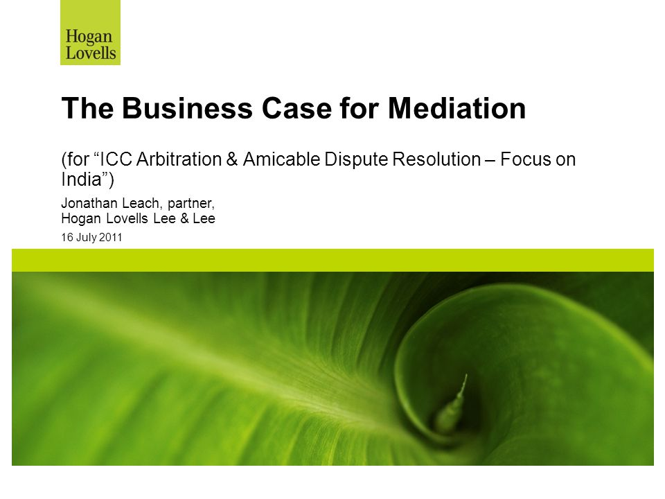"16 July 2011 The Business Case for Mediation (for ""ICC Arbitration & Amicable Dispute Resolution – Focus on India"") Jonathan Leach, partner, Hogan Lov"