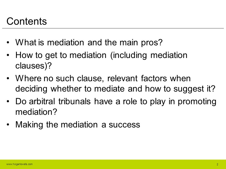 www.hoganlovells.com 2 Contents What is mediation and the main pros? How to get to mediation (including mediation clauses)? Where no such clause, rele