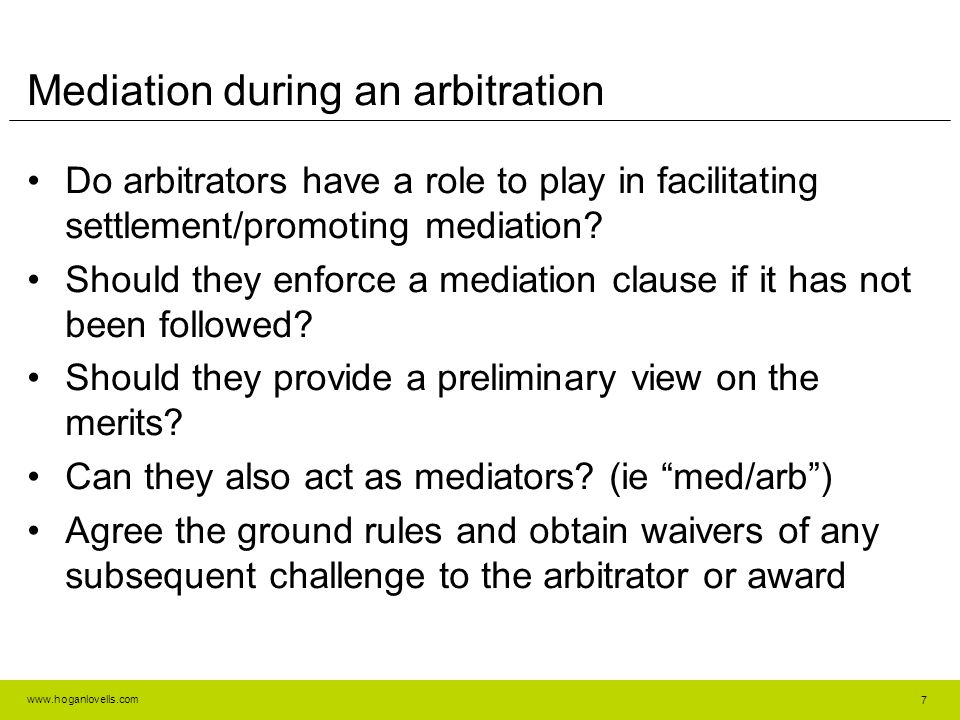 www.hoganlovells.com Mediation during an arbitration Do arbitrators have a role to play in facilitating settlement/promoting mediation? Should they en