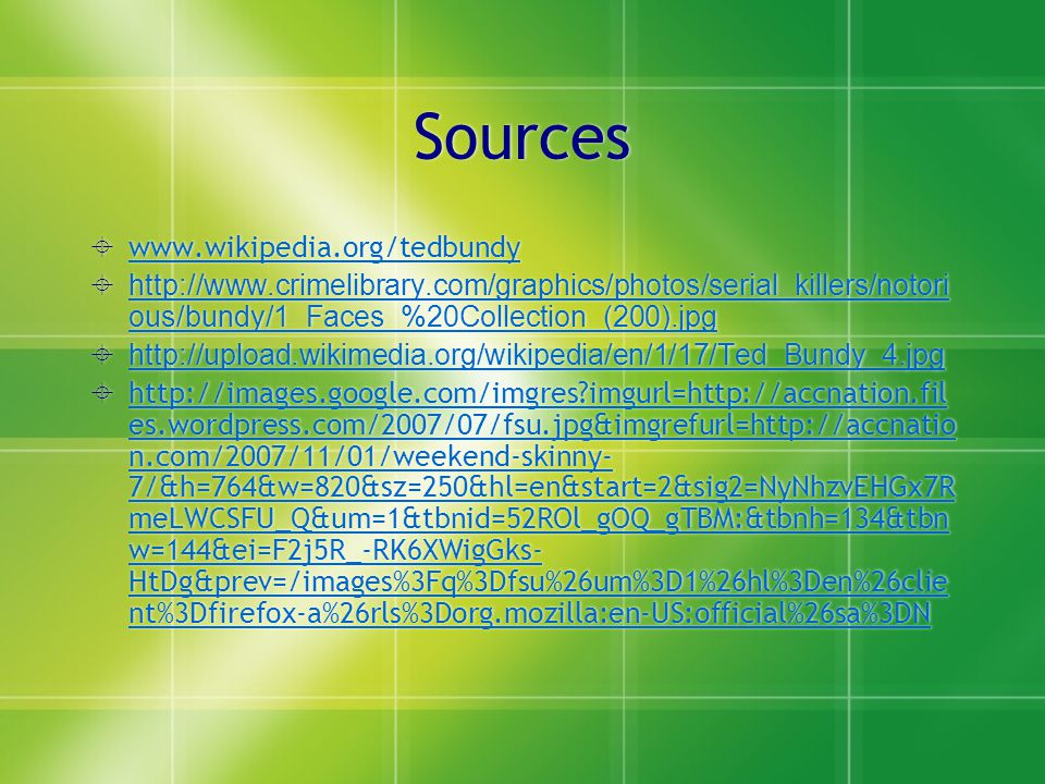 Sources  www.wikipedia.org/tedbundy www.wikipedia.org/tedbundy  http://www.crimelibrary.com/graphics/photos/serial_killers/notori ous/bundy/1_Faces_%20Collection_(200).jpg http://www.crimelibrary.com/graphics/photos/serial_killers/notori ous/bundy/1_Faces_%20Collection_(200).jpg  http://upload.wikimedia.org/wikipedia/en/1/17/Ted_Bundy_4.jpg http://upload.wikimedia.org/wikipedia/en/1/17/Ted_Bundy_4.jpg  http://images.google.com/imgres?imgurl=http://accnation.fil es.wordpress.com/2007/07/fsu.jpg&imgrefurl=http://accnatio n.com/2007/11/01/weekend-skinny- 7/&h=764&w=820&sz=250&hl=en&start=2&sig2=NyNhzvEHGx7R meLWCSFU_Q&um=1&tbnid=52ROl_gOQ_gTBM:&tbnh=134&tbn w=144&ei=F2j5R_-RK6XWigGks- HtDg&prev=/images%3Fq%3Dfsu%26um%3D1%26hl%3Den%26clie nt%3Dfirefox-a%26rls%3Dorg.mozilla:en-US:official%26sa%3DN  www.wikipedia.org/tedbundy www.wikipedia.org/tedbundy  http://www.crimelibrary.com/graphics/photos/serial_killers/notori ous/bundy/1_Faces_%20Collection_(200).jpg http://www.crimelibrary.com/graphics/photos/serial_killers/notori ous/bundy/1_Faces_%20Collection_(200).jpg  http://upload.wikimedia.org/wikipedia/en/1/17/Ted_Bundy_4.jpg http://upload.wikimedia.org/wikipedia/en/1/17/Ted_Bundy_4.jpg  http://images.google.com/imgres?imgurl=http://accnation.fil es.wordpress.com/2007/07/fsu.jpg&imgrefurl=http://accnatio n.com/2007/11/01/weekend-skinny- 7/&h=764&w=820&sz=250&hl=en&start=2&sig2=NyNhzvEHGx7R meLWCSFU_Q&um=1&tbnid=52ROl_gOQ_gTBM:&tbnh=134&tbn w=144&ei=F2j5R_-RK6XWigGks- HtDg&prev=/images%3Fq%3Dfsu%26um%3D1%26hl%3Den%26clie nt%3Dfirefox-a%26rls%3Dorg.mozilla:en-US:official%26sa%3DN