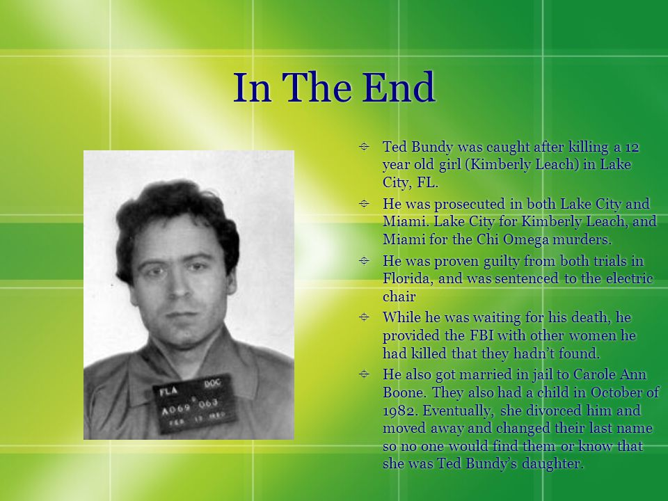In The End  Ted Bundy was caught after killing a 12 year old girl (Kimberly Leach) in Lake City, FL.