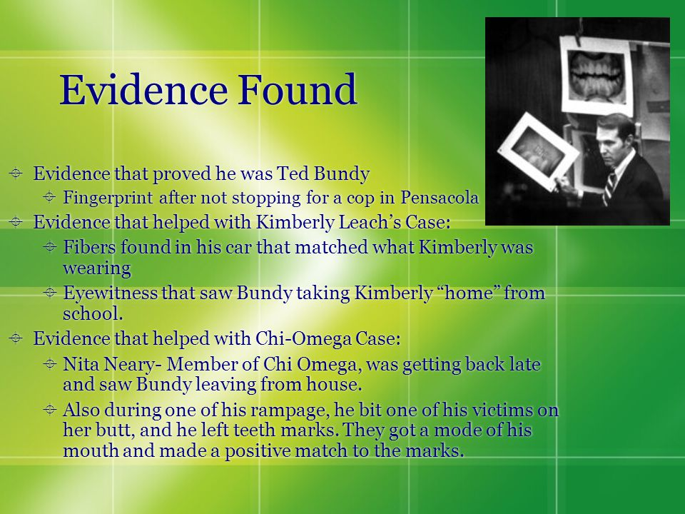 Evidence Found  Evidence that proved he was Ted Bundy  Fingerprint after not stopping for a cop in Pensacola  Evidence that helped with Kimberly Leach's Case:  Fibers found in his car that matched what Kimberly was wearing  Eyewitness that saw Bundy taking Kimberly home from school.