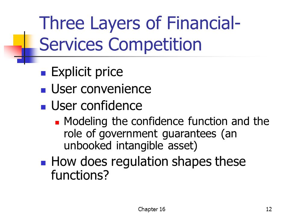 Chapter 1612 Three Layers of Financial- Services Competition Explicit price User convenience User confidence Modeling the confidence function and the role of government guarantees (an unbooked intangible asset) How does regulation shapes these functions