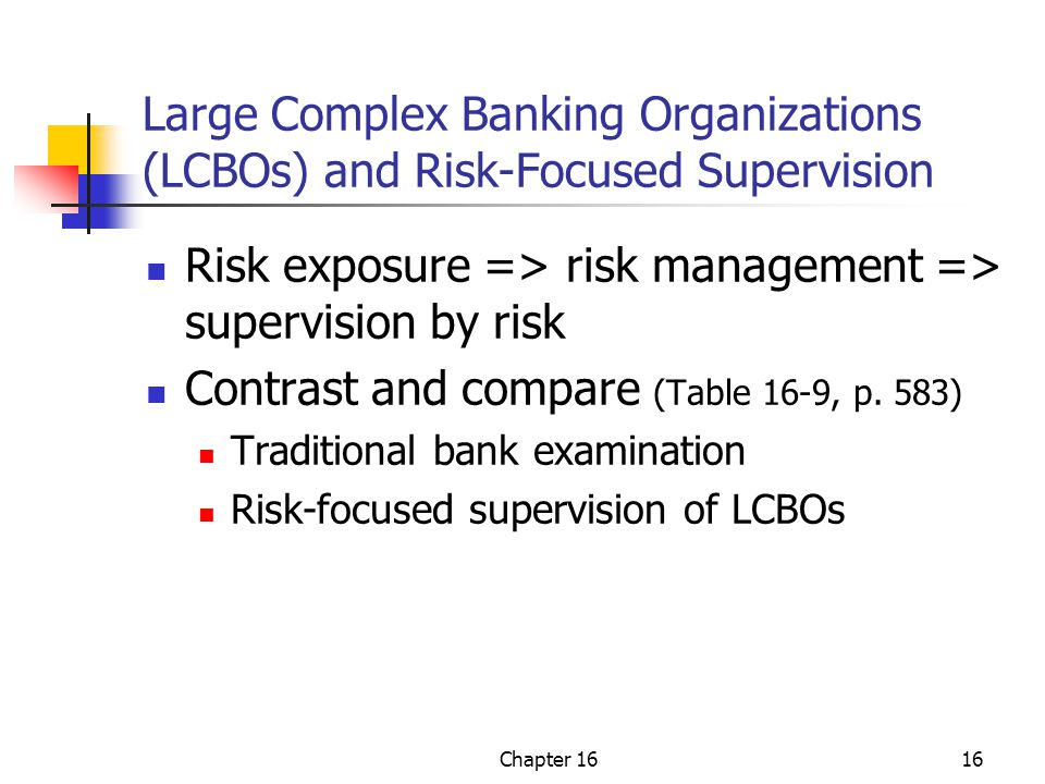 Chapter 1616 Large Complex Banking Organizations (LCBOs) and Risk-Focused Supervision Risk exposure => risk management => supervision by risk Contrast and compare (Table 16-9, p.