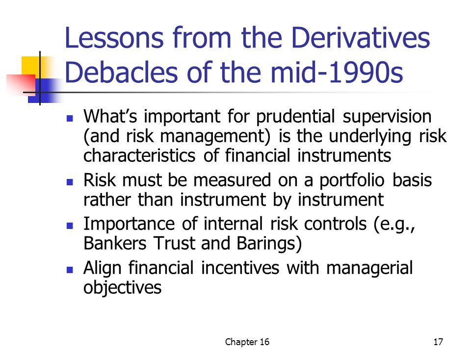 Chapter 1617 Lessons from the Derivatives Debacles of the mid-1990s What's important for prudential supervision (and risk management) is the underlying risk characteristics of financial instruments Risk must be measured on a portfolio basis rather than instrument by instrument Importance of internal risk controls (e.g., Bankers Trust and Barings) Align financial incentives with managerial objectives