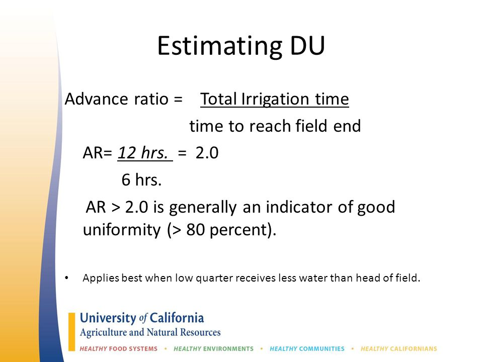 Estimating DU Advance ratio = Total Irrigation time time to reach field end AR= 12 hrs. = 2.0 6 hrs. AR > 2.0 is generally an indicator of good unifor