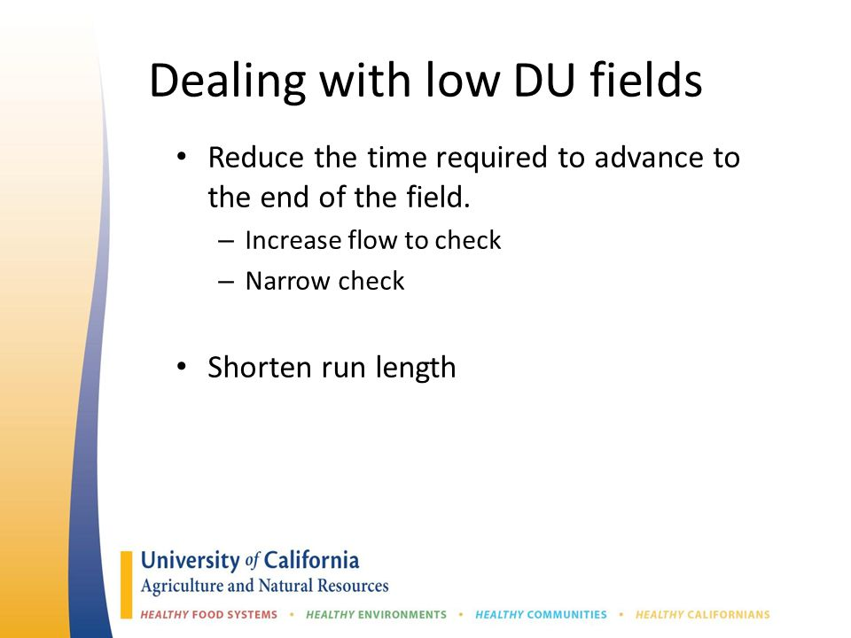 Dealing with low DU fields Reduce the time required to advance to the end of the field. – Increase flow to check – Narrow check Shorten run length