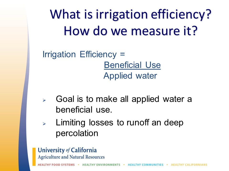 What is irrigation efficiency? How do we measure it? Irrigation Efficiency = Beneficial Use Applied water  Goal is to make all applied water a benefi