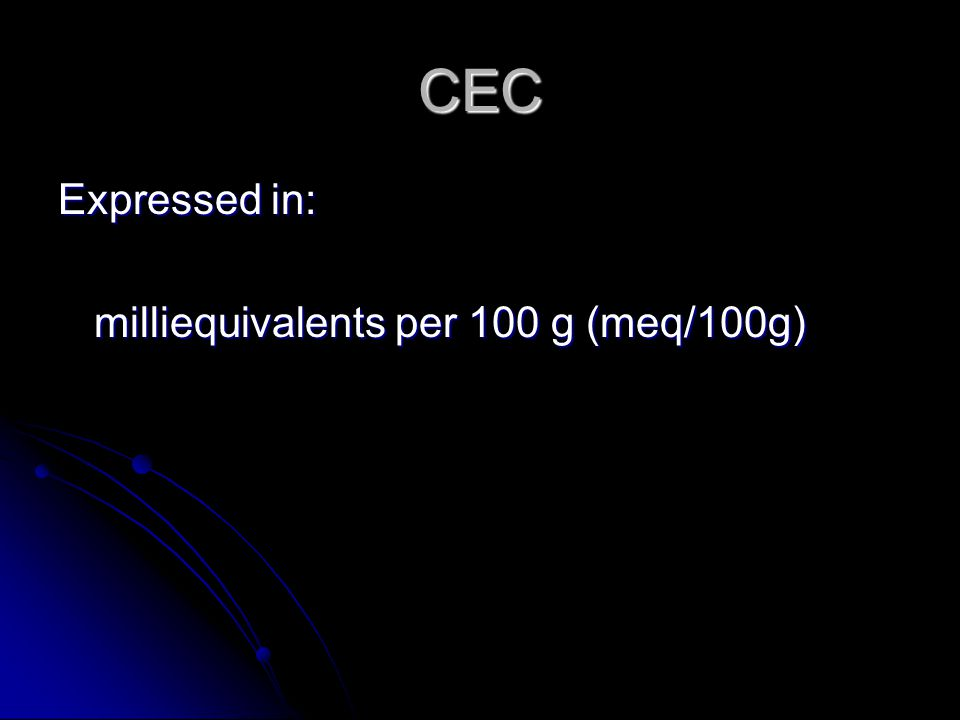 CEC Expressed in: milliequivalents per 100 g (meq/100g)