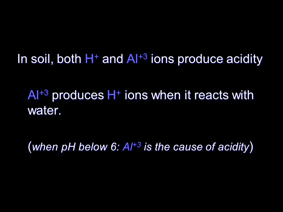 In soil, both H + and Al +3 ions produce acidity Al +3 produces H + ions when it reacts with water. ( when pH below 6: Al +3 is the cause of acidity )