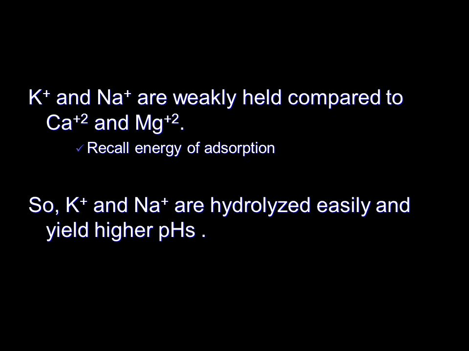 K + and Na + are weakly held compared to Ca +2 and Mg +2. Recall energy of adsorption Recall energy of adsorption So, K + and Na + are hydrolyzed easi