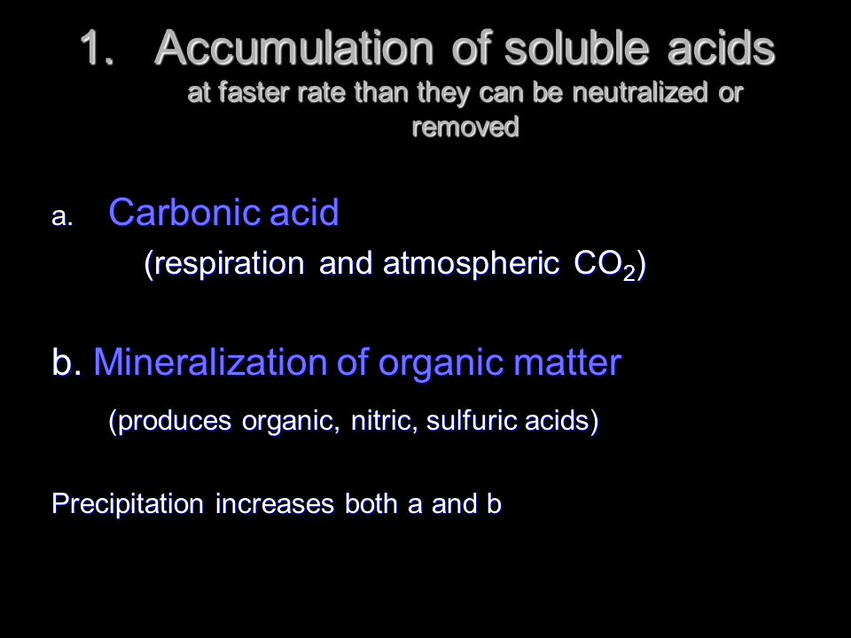 1.Accumulation of soluble acids at faster rate than they can be neutralized or removed a. Carbonic acid (respiration and atmospheric CO 2 ) b. Mineral