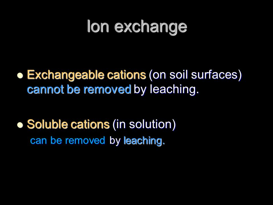 Ion exchange Exchangeable cations (on soil surfaces) cannot be removed by leaching. Exchangeable cations (on soil surfaces) cannot be removed by leach
