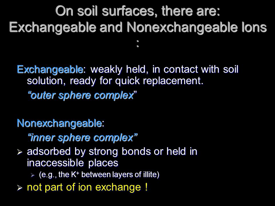 On soil surfaces, there are: Exchangeable and Nonexchangeable Ions : Exchangeable: weakly held, in contact with soil solution, ready for quick replace