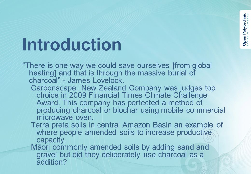Introduction There is one way we could save ourselves [from global heating] and that is through the massive burial of charcoal - James Lovelock.