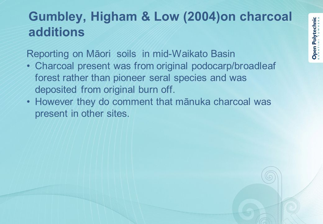 Gumbley, Higham & Low (2004)on charcoal additions Reporting on Māori soils in mid-Waikato Basin Charcoal present was from original podocarp/broadleaf forest rather than pioneer seral species and was deposited from original burn off.