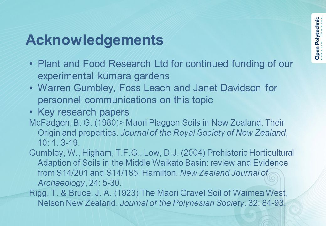 Acknowledgements Plant and Food Research Ltd for continued funding of our experimental kūmara gardens Warren Gumbley, Foss Leach and Janet Davidson for personnel communications on this topic Key research papers McFadgen, B.