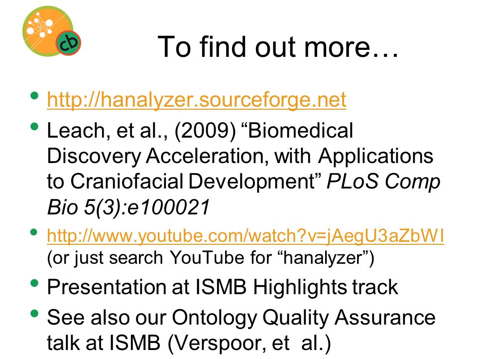 To find out more… http://hanalyzer.sourceforge.net Leach, et al., (2009) Biomedical Discovery Acceleration, with Applications to Craniofacial Development PLoS Comp Bio 5(3):e100021 http://www.youtube.com/watch?v=jAegU3aZbWI (or just search YouTube for hanalyzer ) http://www.youtube.com/watch?v=jAegU3aZbWI Presentation at ISMB Highlights track See also our Ontology Quality Assurance talk at ISMB (Verspoor, et al.)