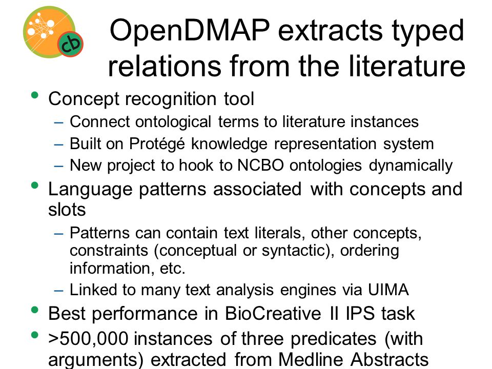 OpenDMAP extracts typed relations from the literature Concept recognition tool –Connect ontological terms to literature instances –Built on Protégé knowledge representation system –New project to hook to NCBO ontologies dynamically Language patterns associated with concepts and slots –Patterns can contain text literals, other concepts, constraints (conceptual or syntactic), ordering information, etc.
