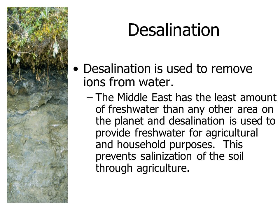 Desalination Desalination is used to remove ions from water.