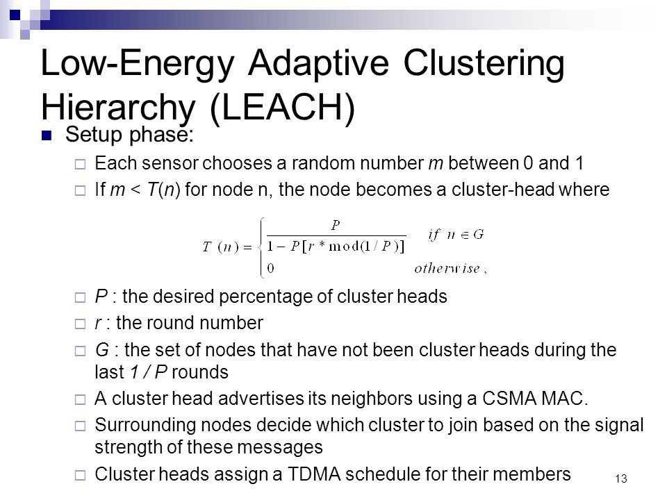 13 Low-Energy Adaptive Clustering Hierarchy (LEACH) Setup phase:  Each sensor chooses a random number m between 0 and 1  If m < T(n) for node n, the