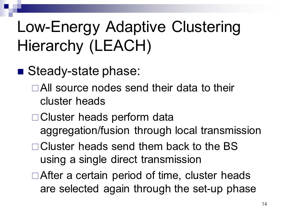 14 Low-Energy Adaptive Clustering Hierarchy (LEACH) Steady-state phase:  All source nodes send their data to their cluster heads  Cluster heads perf