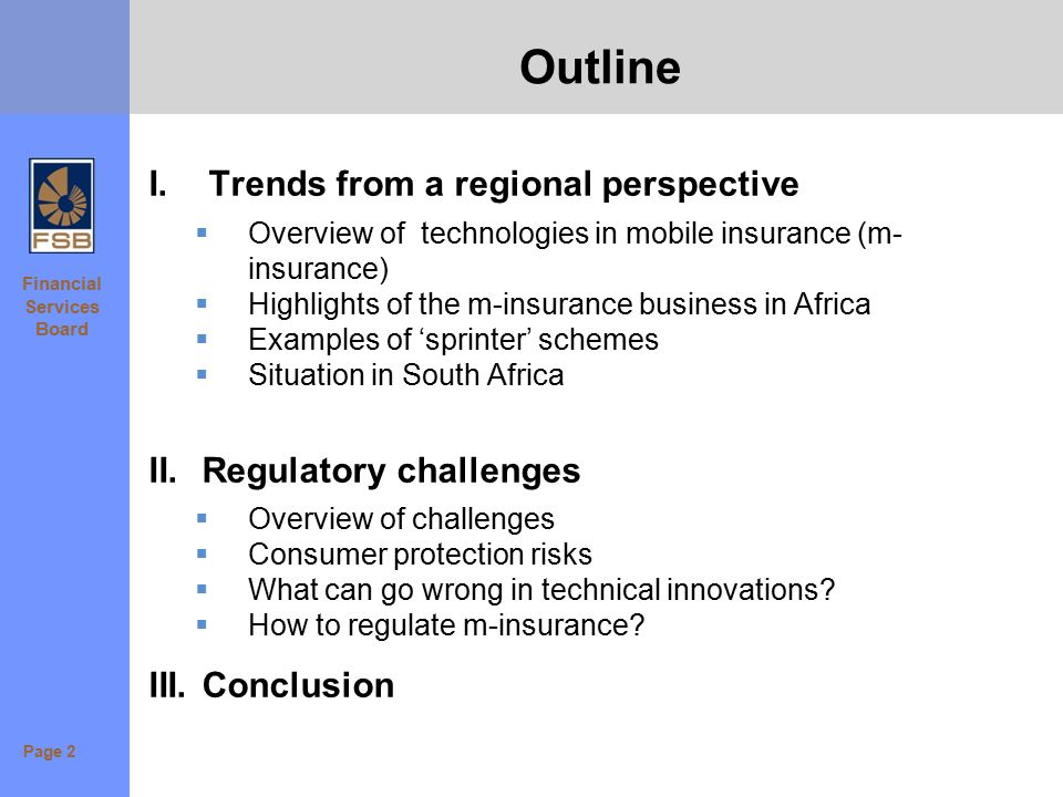 Financial Services Board Outline I.Trends from a regional perspective  Overview of technologies in mobile insurance (m- insurance)  Highlights of the m-insurance business in Africa  Examples of 'sprinter' schemes  Situation in South Africa II.Regulatory challenges  Overview of challenges  Consumer protection risks  What can go wrong in technical innovations.