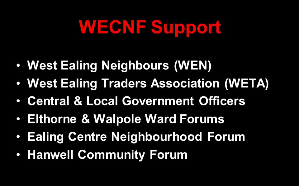 WECNF Support West Ealing Neighbours (WEN) West Ealing Traders Association (WETA) Central & Local Government Officers Elthorne & Walpole Ward Forums Ealing Centre Neighbourhood Forum Hanwell Community Forum
