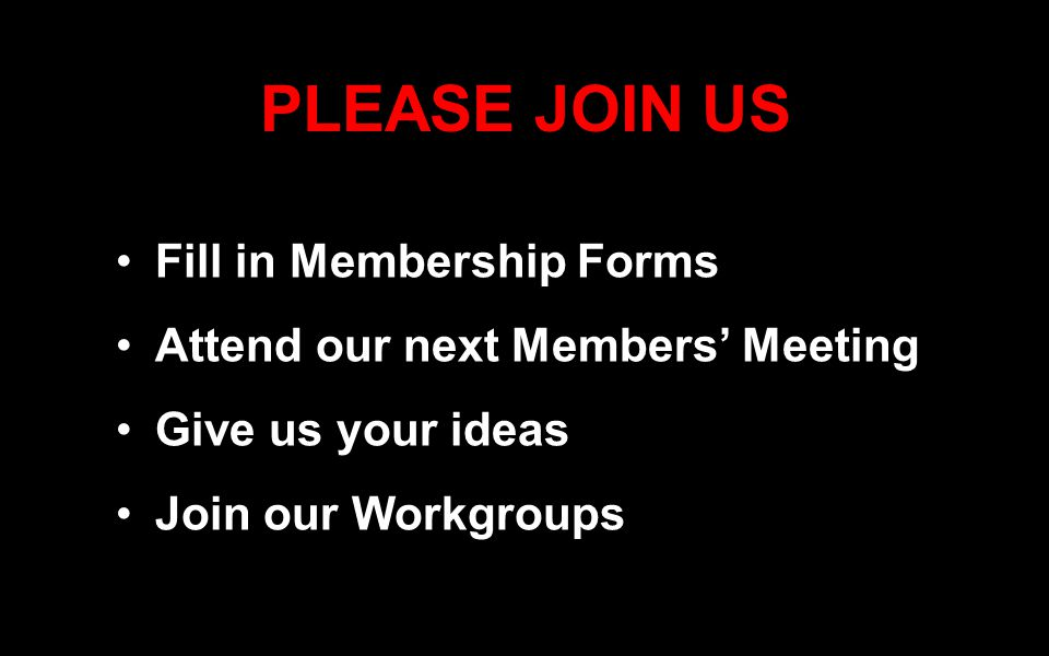 PLEASE JOIN US Fill in Membership Forms Attend our next Members' Meeting Give us your ideas Join our Workgroups