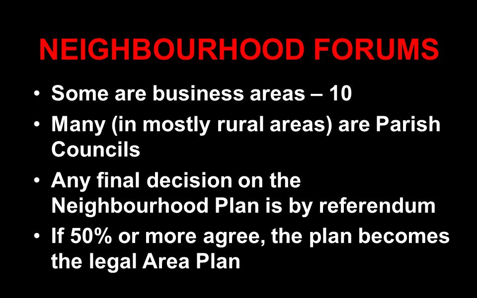 NEIGHBOURHOOD FORUMS Some are business areas – 10 Many (in mostly rural areas) are Parish Councils Any final decision on the Neighbourhood Plan is by referendum If 50% or more agree, the plan becomes the legal Area Plan