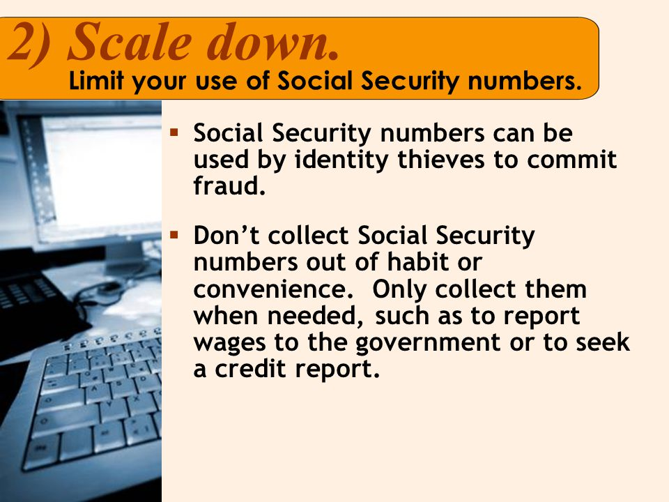 2)Scale down. Limit your use of Social Security numbers.