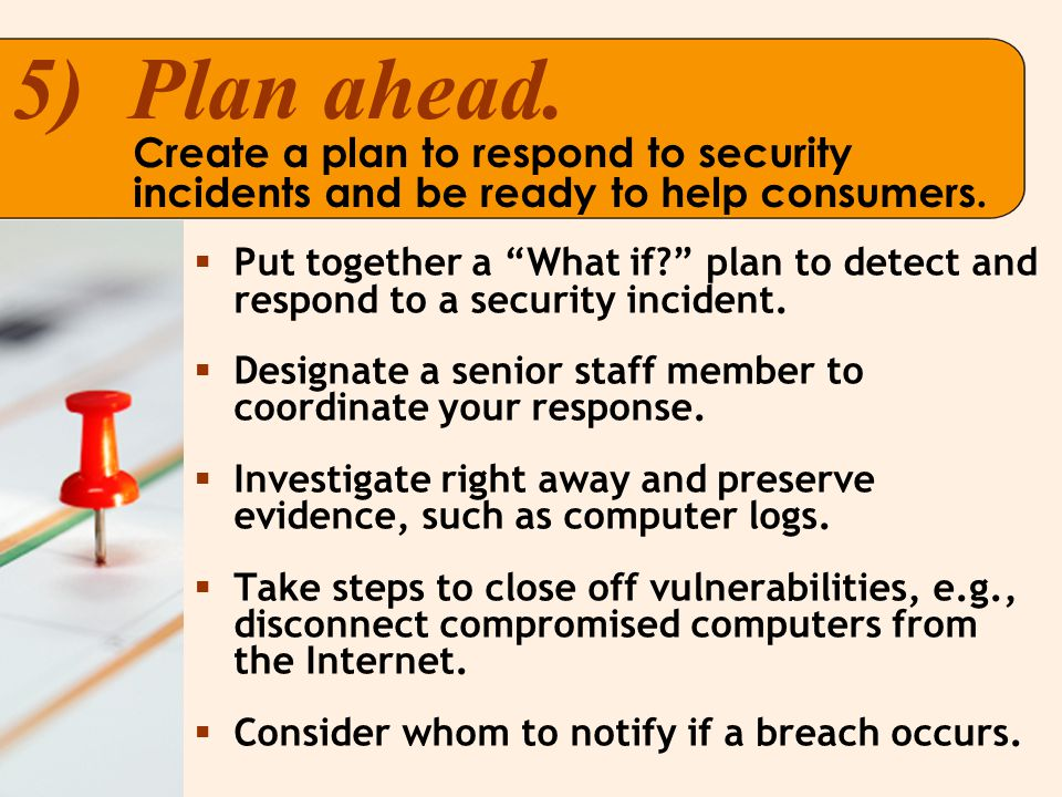 5) Plan ahead. Create a plan to respond to security incidents and be ready to help consumers.