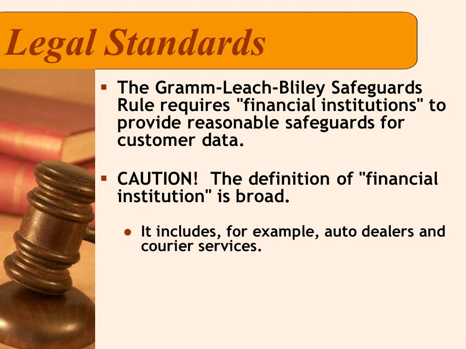 Legal Standards  The Gramm-Leach-Bliley Safeguards Rule requires financial institutions to provide reasonable safeguards for customer data.
