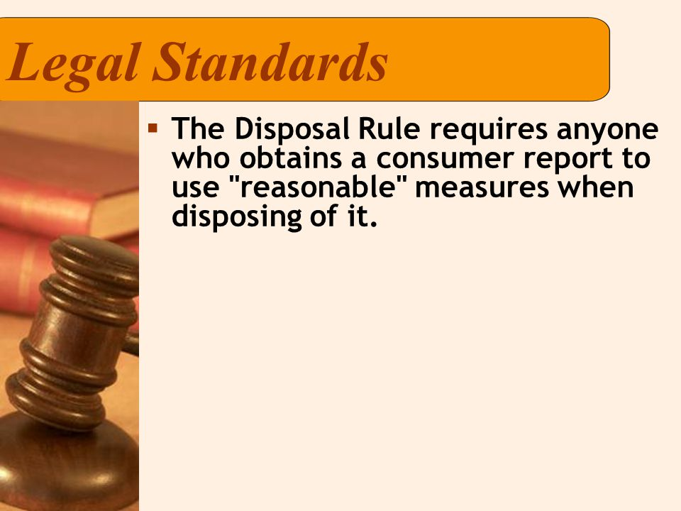 Legal Standards  The Disposal Rule requires anyone who obtains a consumer report to use reasonable measures when disposing of it.