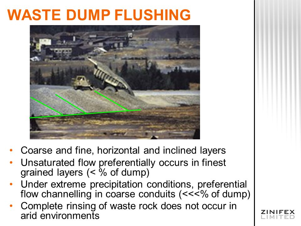 WASTE DUMP FLUSHING Coarse and fine, horizontal and inclined layers Unsaturated flow preferentially occurs in finest grained layers (< % of dump) Unde