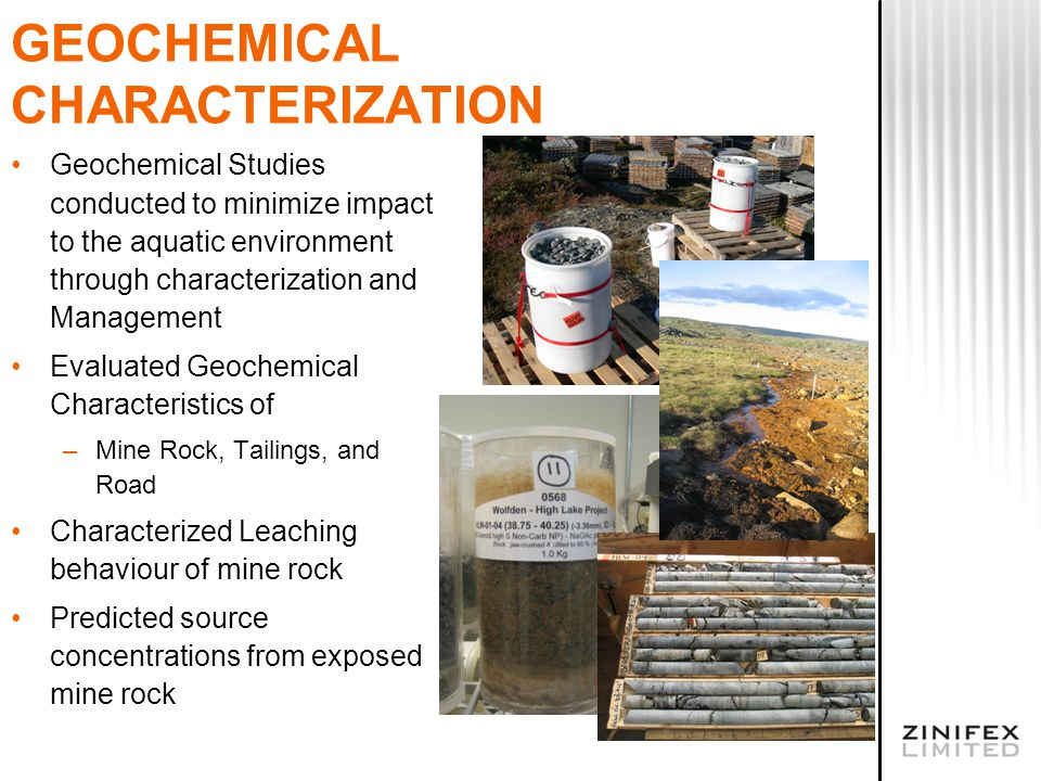 GEOCHEMICAL CHARACTERIZATION Geochemical Studies conducted to minimize impact to the aquatic environment through characterization and Management Evaluated Geochemical Characteristics of –Mine Rock, Tailings, and Road Characterized Leaching behaviour of mine rock Predicted source concentrations from exposed mine rock
